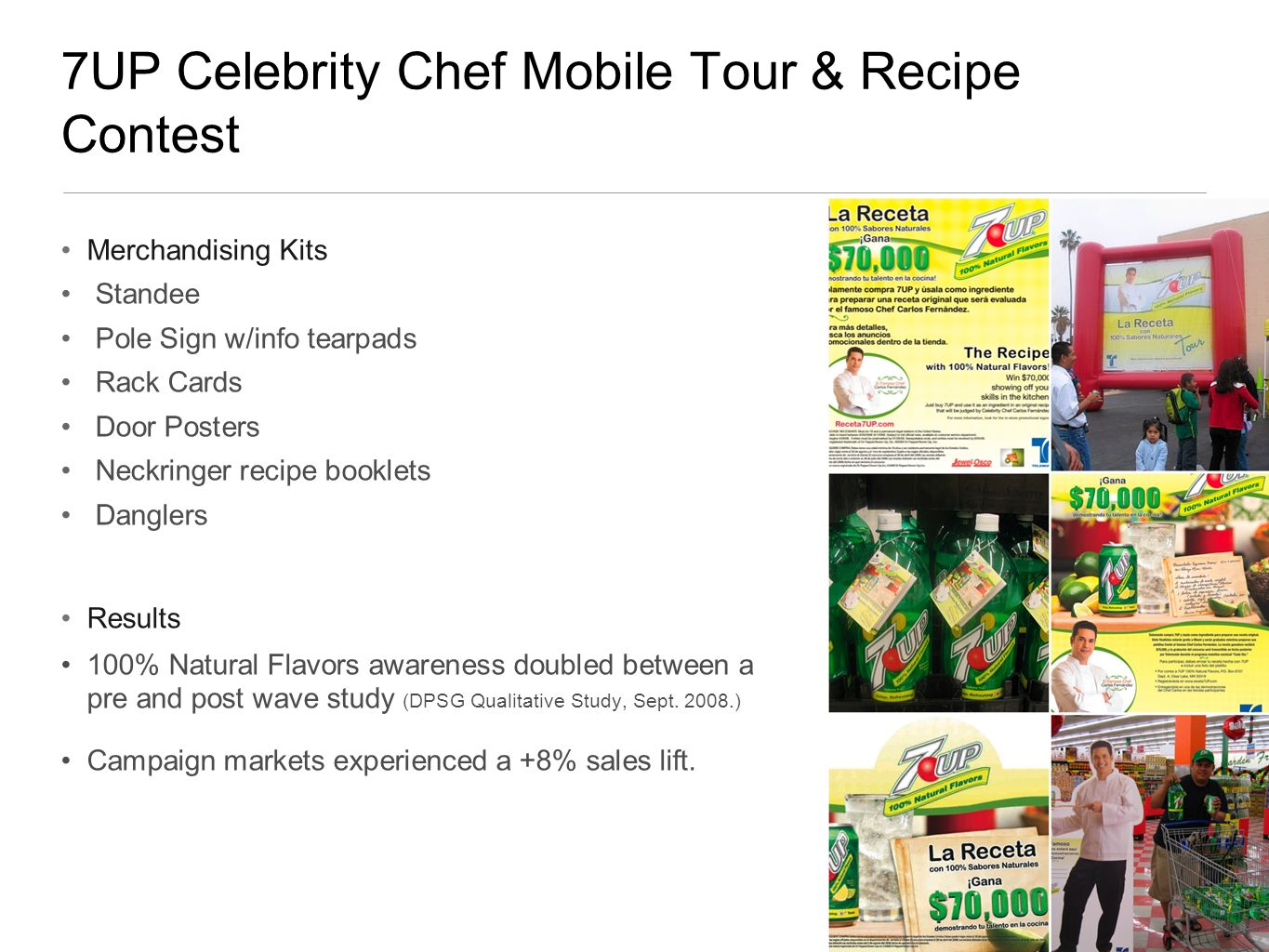 7UP Celebrity Chef Mobile Tour & Recipe Contest Merchandising Kits Standee Pole Sign w/info tearpads Rack Cards Door Posters Neckringer recipe booklets Danglers Results 100% Natural Flavors awareness doubled between a pre and post wave study (DPSG Qualitative Study, Sept.