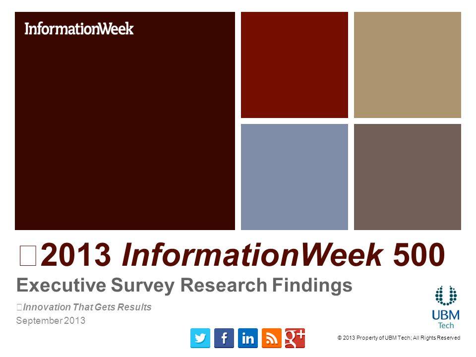 2013 InformationWeek 500 Executive Survey Research Findings Innovation That Gets Results September 2013 © 2013 Property of UBM Tech; All Rights Reserved