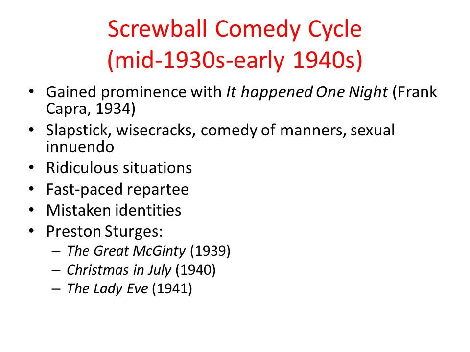 Screwball Comedy Cycle (mid-1930s-early 1940s) Gained prominence with It happened One Night (Frank Capra, 1934) Slapstick, wisecracks, comedy of manners, sexual innuendo Ridiculous situations Fast-paced repartee Mistaken identities Preston Sturges: – The Great McGinty (1939) – Christmas in July (1940) – The Lady Eve (1941)