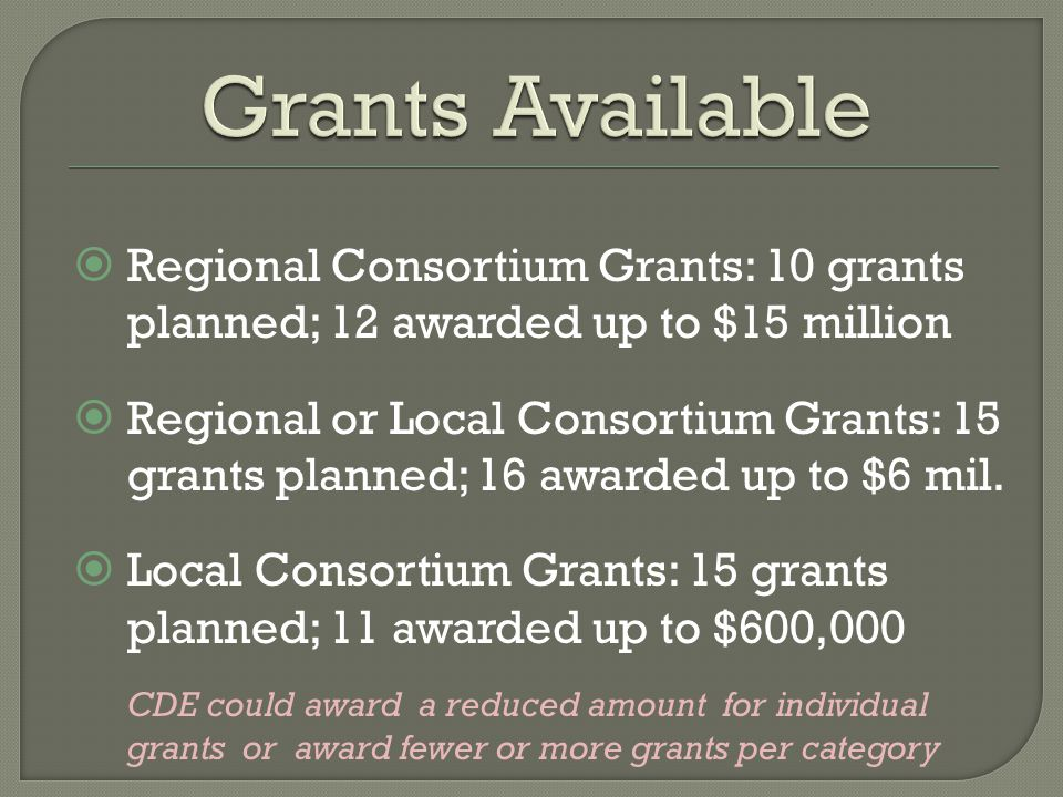  Regional Consortium Grants: 10 grants planned; 12 awarded up to $15 million  Regional or Local Consortium Grants: 15 grants planned; 16 awarded up to $6 mil.