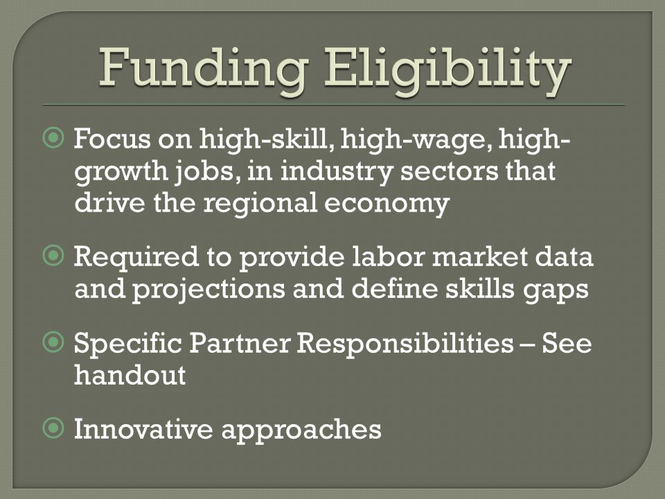  Focus on high-skill, high-wage, high- growth jobs, in industry sectors that drive the regional economy  Required to provide labor market data and projections and define skills gaps  Specific Partner Responsibilities – See handout  Innovative approaches