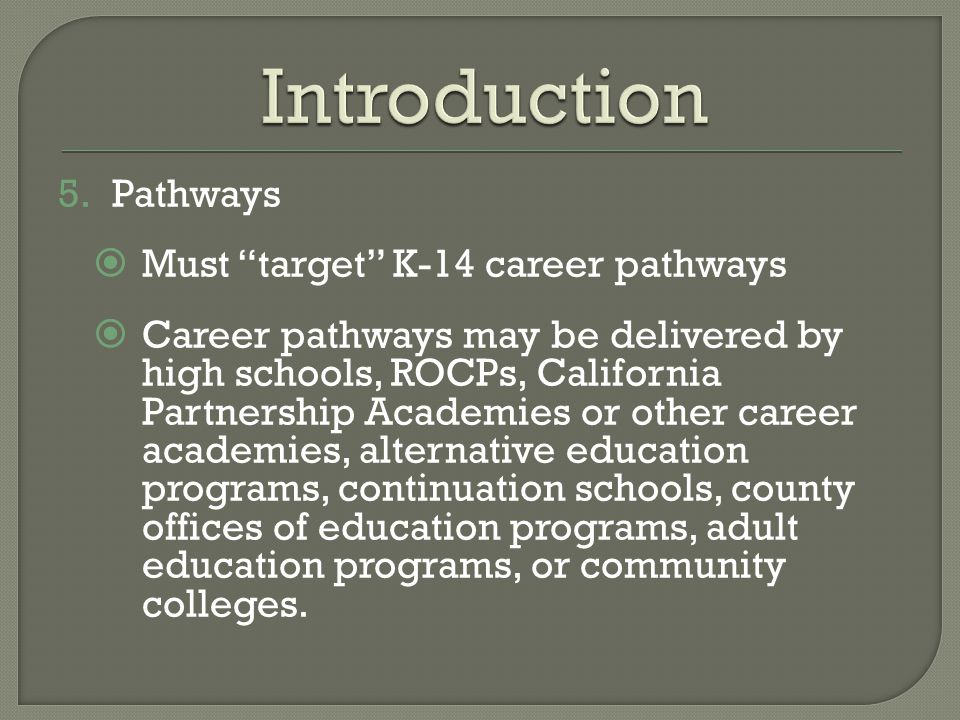 5.Pathways  Must target K-14 career pathways  Career pathways may be delivered by high schools, ROCPs, California Partnership Academies or other career academies, alternative education programs, continuation schools, county offices of education programs, adult education programs, or community colleges.