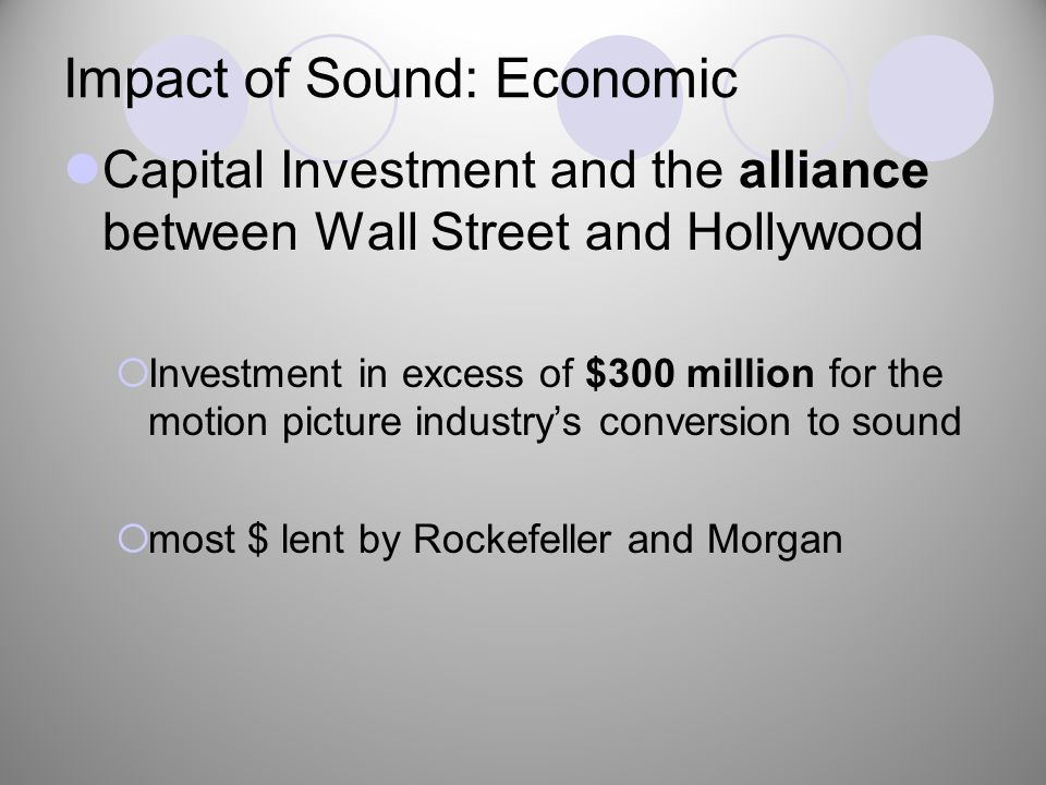 Impact of Sound: Economic Capital Investment and the alliance between Wall Street and Hollywood  Investment in excess of $300 million for the motion picture industry's conversion to sound  most $ lent by Rockefeller and Morgan