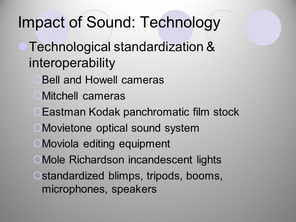 Impact of Sound: Technology Technological standardization & interoperability  Bell and Howell cameras  Mitchell cameras  Eastman Kodak panchromatic film stock  Movietone optical sound system  Moviola editing equipment  Mole Richardson incandescent lights  standardized blimps, tripods, booms, microphones, speakers