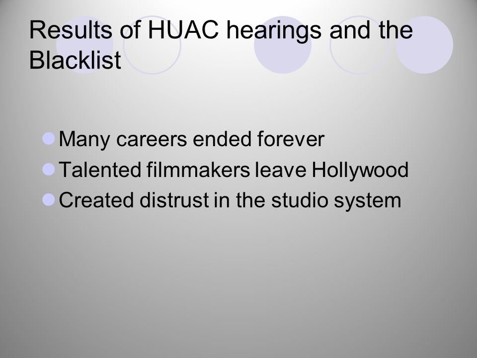 Results of HUAC hearings and the Blacklist Many careers ended forever Talented filmmakers leave Hollywood Created distrust in the studio system