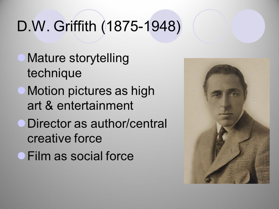 D.W. Griffith (1875-1948) Mature storytelling technique Motion pictures as high art & entertainment Director as author/central creative force Film as