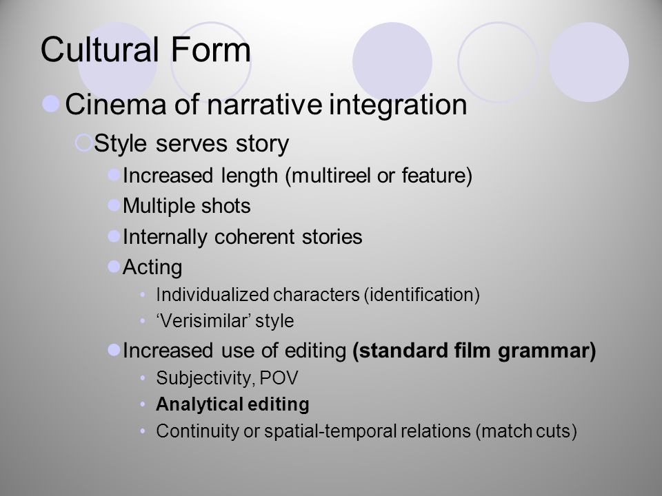 Cultural Form Cinema of narrative integration  Style serves story Increased length (multireel or feature) Multiple shots Internally coherent stories Acting Individualized characters (identification) 'Verisimilar' style Increased use of editing (standard film grammar) Subjectivity, POV Analytical editing Continuity or spatial-temporal relations (match cuts)