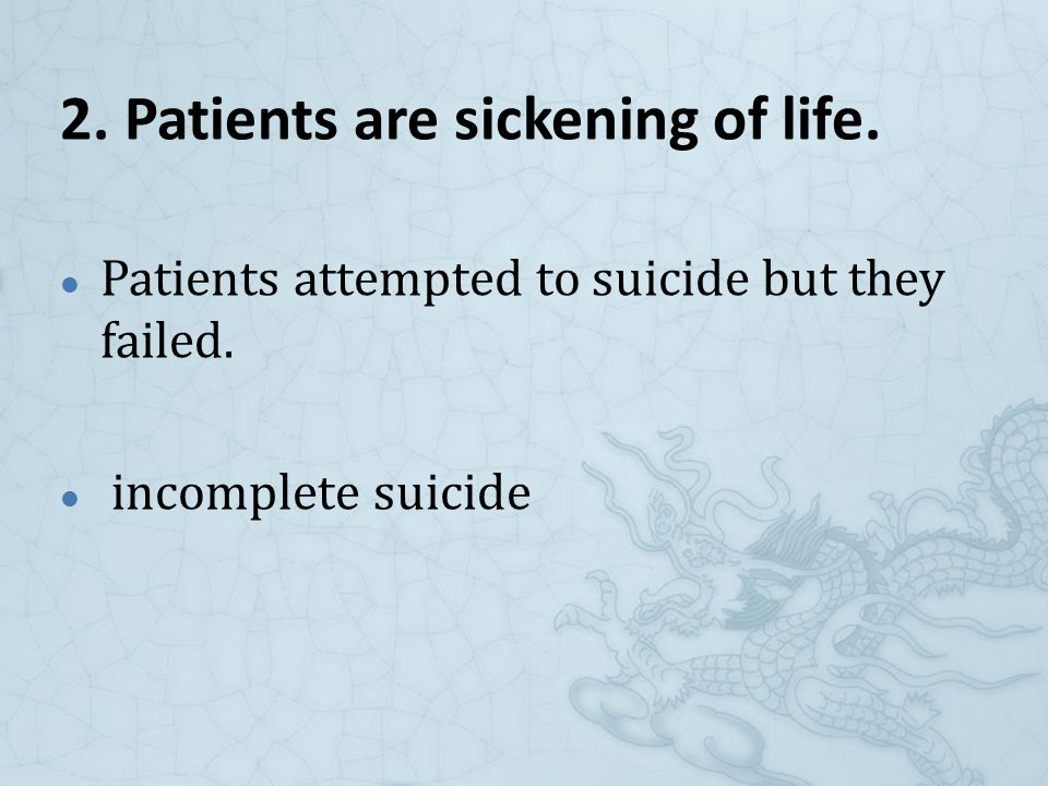 2. Patients are sickening of life. Patients attempted to suicide but they failed.