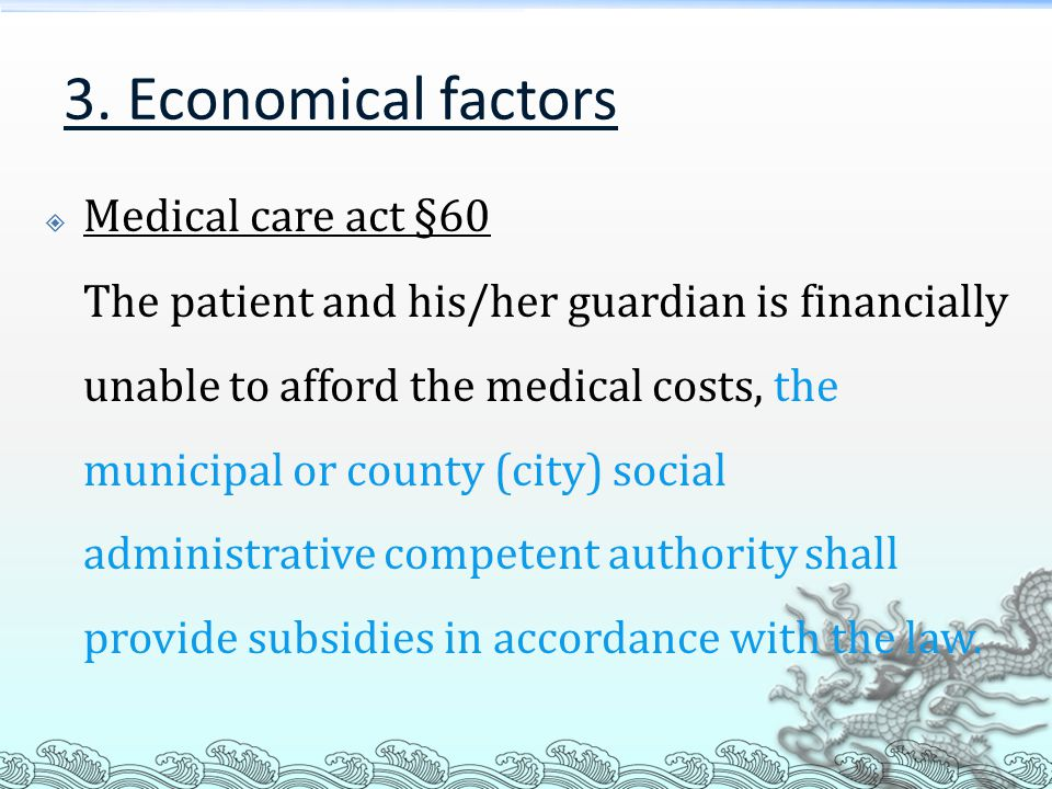3. Economical factors  Medical care act §60 The patient and his/her guardian is financially unable to afford the medical costs, the municipal or coun