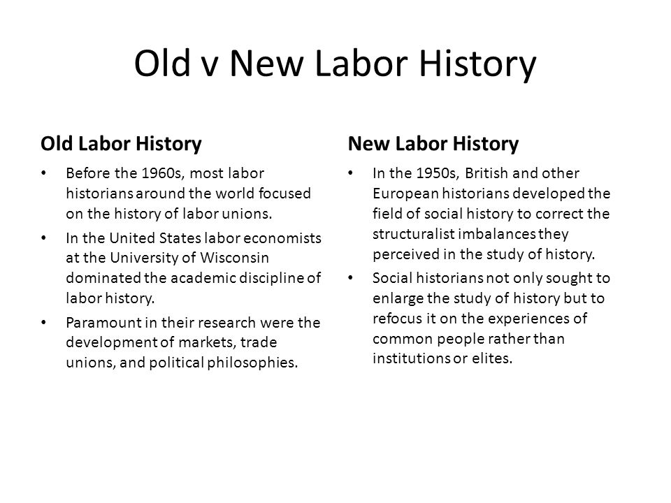 Old v New Labor History Old Labor History Before the 1960s, most labor historians around the world focused on the history of labor unions.