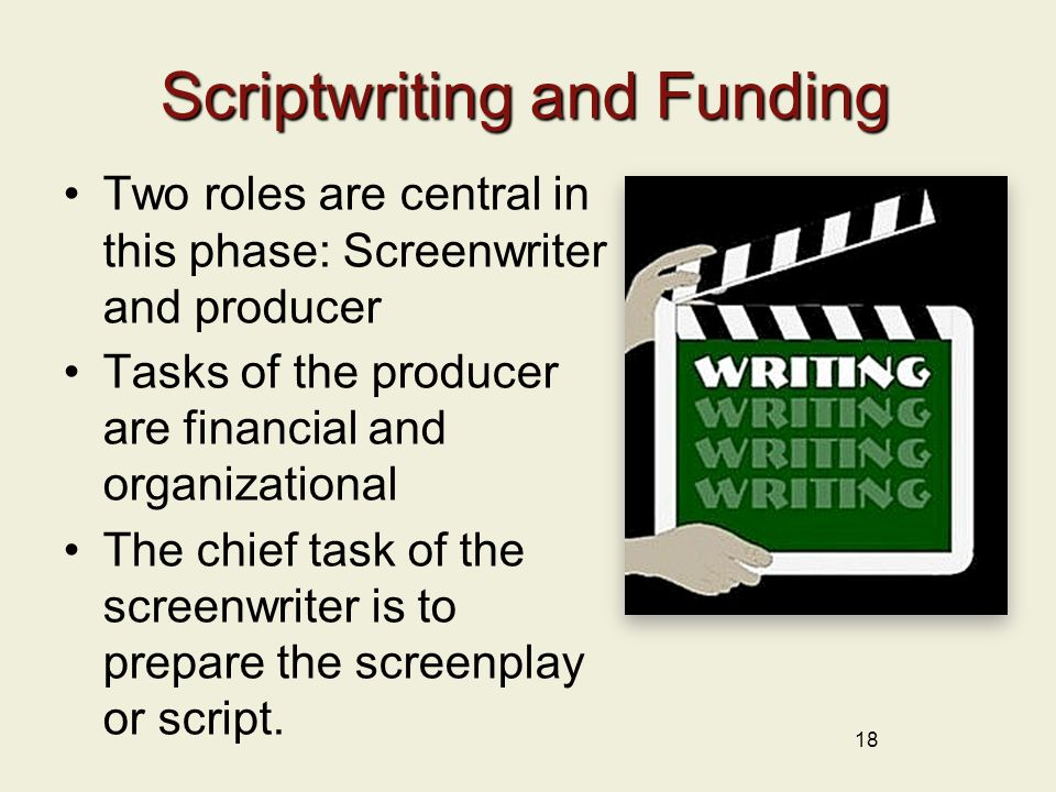 18 Scriptwriting and Funding Two roles are central in this phase: Screenwriter and producer Tasks of the producer are financial and organizational The chief task of the screenwriter is to prepare the screenplay or script.
