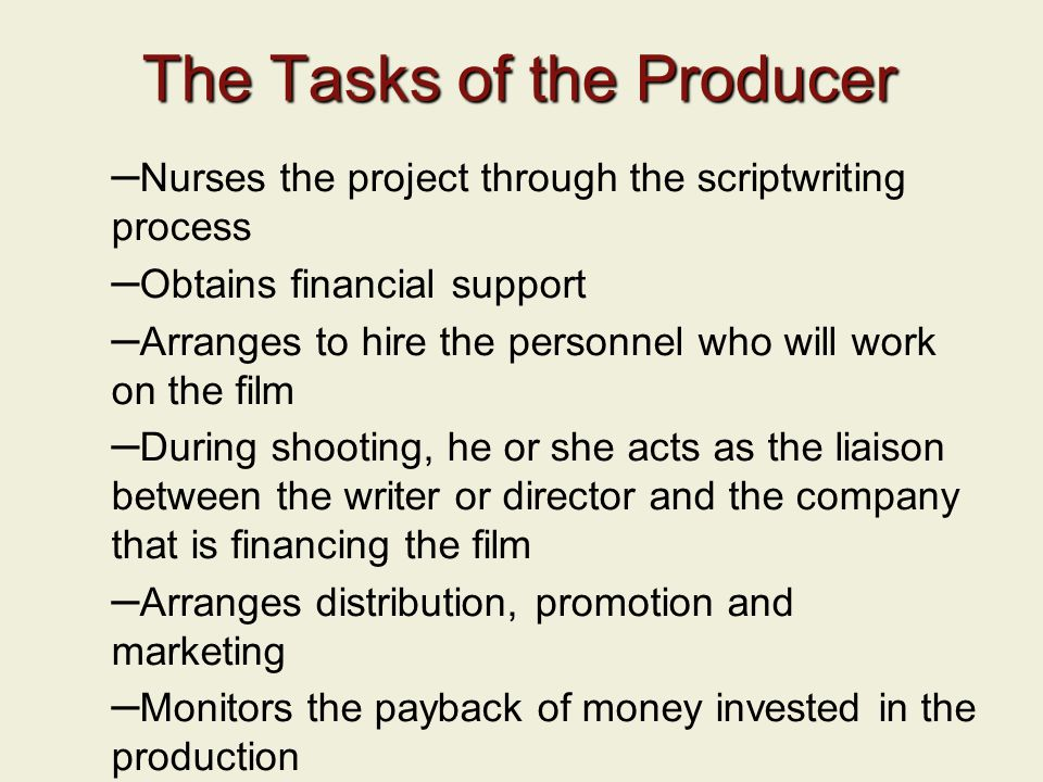 The Tasks of the Producer – Nurses the project through the scriptwriting process – Obtains financial support – Arranges to hire the personnel who will work on the film – During shooting, he or she acts as the liaison between the writer or director and the company that is financing the film – Arranges distribution, promotion and marketing – Monitors the payback of money invested in the production