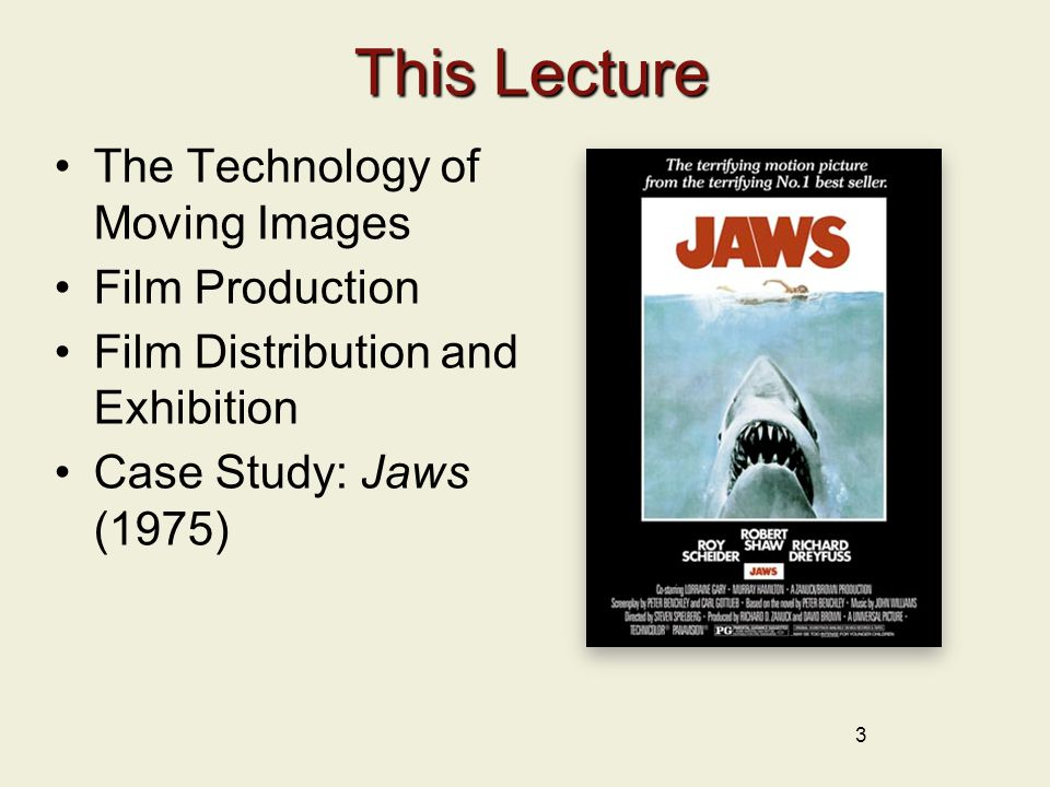 3 This Lecture This Lecture The Technology of Moving Images Film Production Film Distribution and Exhibition Case Study: Jaws (1975)