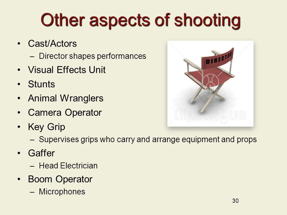 30 Other aspects of shooting Cast/Actors –Director shapes performances Visual Effects Unit Stunts Animal Wranglers Camera Operator Key Grip –Supervises grips who carry and arrange equipment and props Gaffer –Head Electrician Boom Operator –Microphones