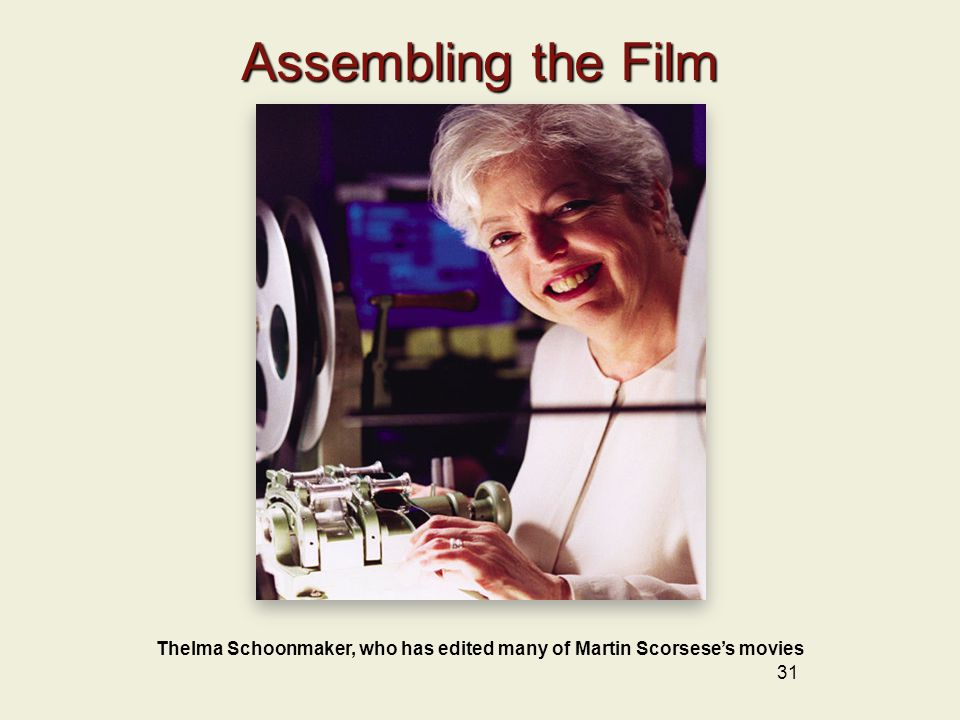 31 Assembling the Film Thelma Schoonmaker, who has edited many of Martin Scorsese's movies
