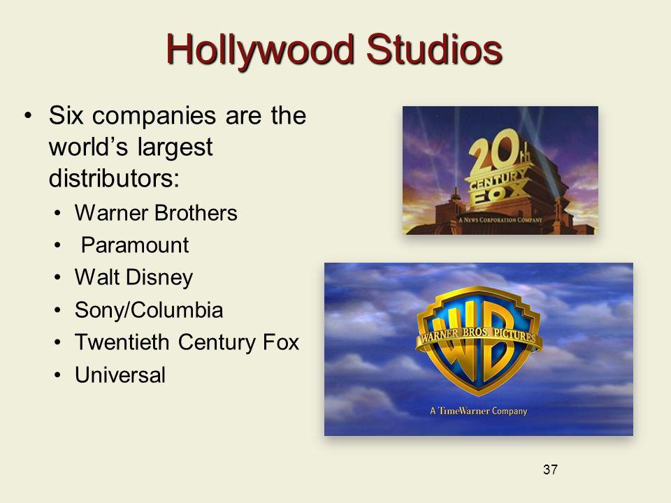 Hollywood Studios Six companies are the world's largest distributors: Warner Brothers Paramount Walt Disney Sony/Columbia Twentieth Century Fox Universal 37