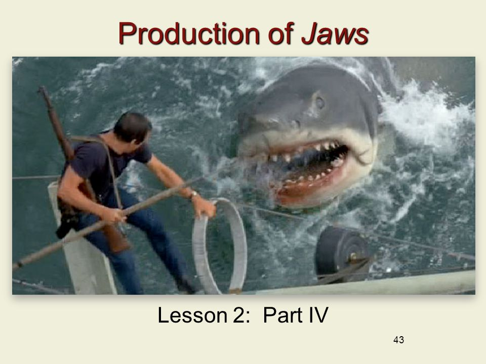 43 Production of Jaws Lesson 2: Part IV