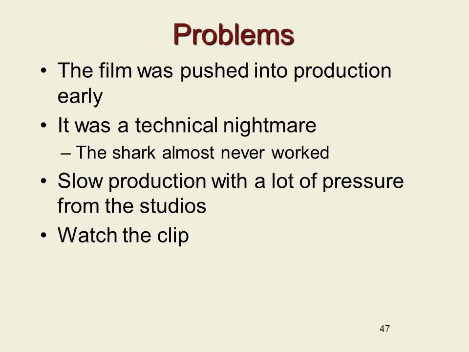 47 Problems The film was pushed into production early It was a technical nightmare –The shark almost never worked Slow production with a lot of pressure from the studios Watch the clip