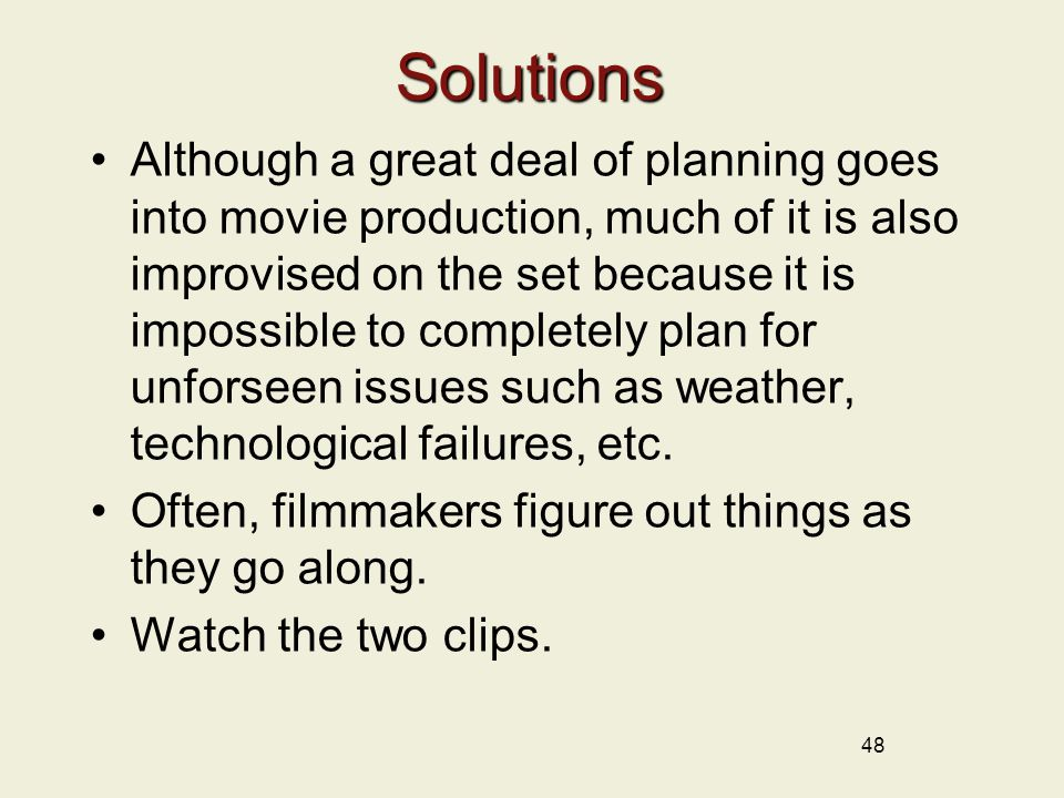 48 Solutions Although a great deal of planning goes into movie production, much of it is also improvised on the set because it is impossible to completely plan for unforseen issues such as weather, technological failures, etc.