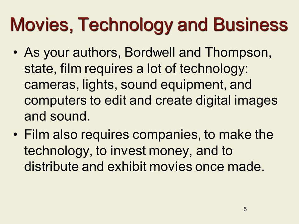 Movies, Technology and Business As your authors, Bordwell and Thompson, state, film requires a lot of technology: cameras, lights, sound equipment, and computers to edit and create digital images and sound.