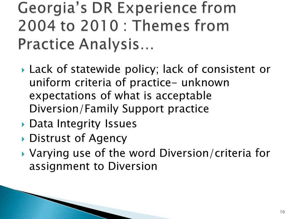  Lack of statewide policy; lack of consistent or uniform criteria of practice- unknown expectations of what is acceptable Diversion/Family Support practice  Data Integrity Issues  Distrust of Agency  Varying use of the word Diversion/criteria for assignment to Diversion 10