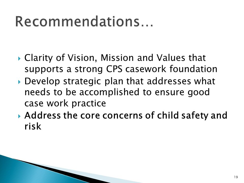  Clarity of Vision, Mission and Values that supports a strong CPS casework foundation  Develop strategic plan that addresses what needs to be accomplished to ensure good case work practice  Address the core concerns of child safety and risk 19