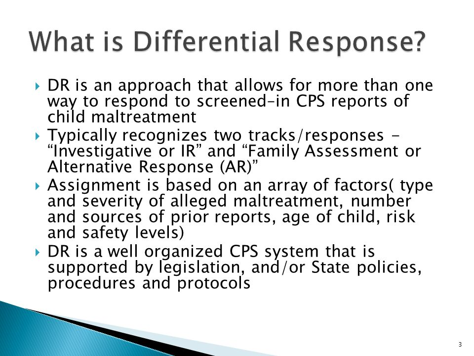  DR is an approach that allows for more than one way to respond to screened–in CPS reports of child maltreatment  Typically recognizes two tracks/responses - Investigative or IR and Family Assessment or Alternative Response (AR)  Assignment is based on an array of factors( type and severity of alleged maltreatment, number and sources of prior reports, age of child, risk and safety levels)  DR is a well organized CPS system that is supported by legislation, and/or State policies, procedures and protocols 3