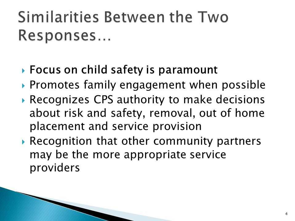 Focus on child safety is paramount  Promotes family engagement when possible  Recognizes CPS authority to make decisions about risk and safety, removal, out of home placement and service provision  Recognition that other community partners may be the more appropriate service providers 4
