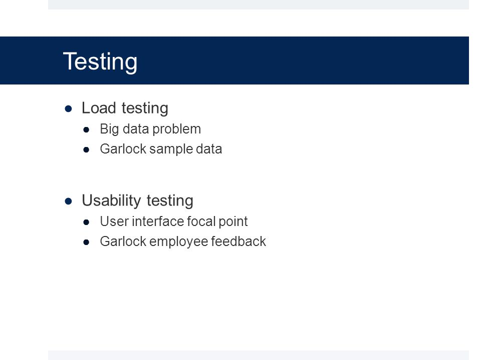 Testing ●Load testing ●Big data problem ●Garlock sample data ●Usability testing ●User interface focal point ●Garlock employee feedback