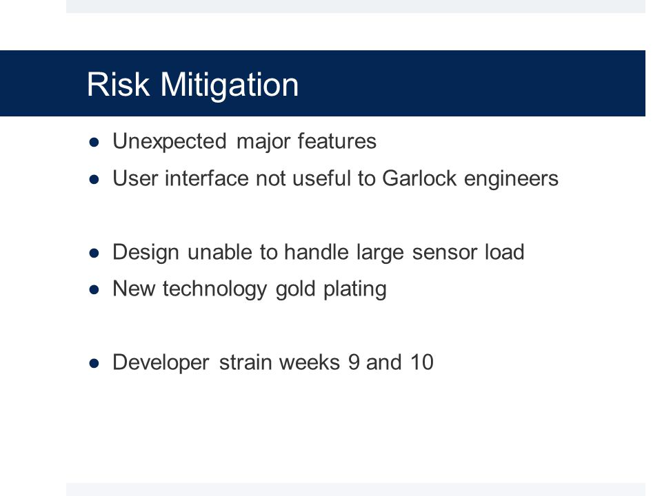Risk Mitigation ●Unexpected major features ●User interface not useful to Garlock engineers ●Design unable to handle large sensor load ●New technology gold plating ●Developer strain weeks 9 and 10