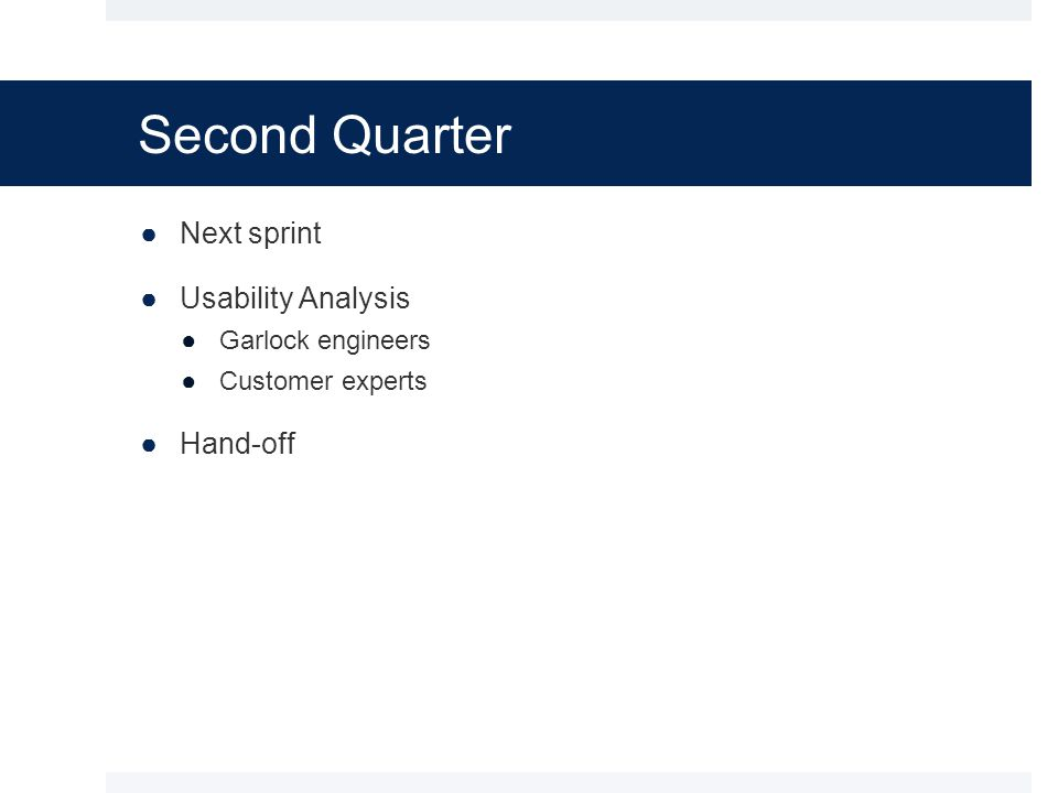 Second Quarter ●Next sprint ●Usability Analysis ●Garlock engineers ●Customer experts ●Hand-off