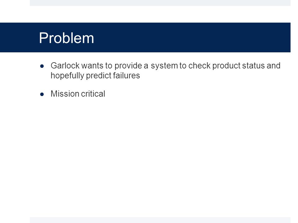Problem ●Garlock wants to provide a system to check product status and hopefully predict failures ●Mission critical