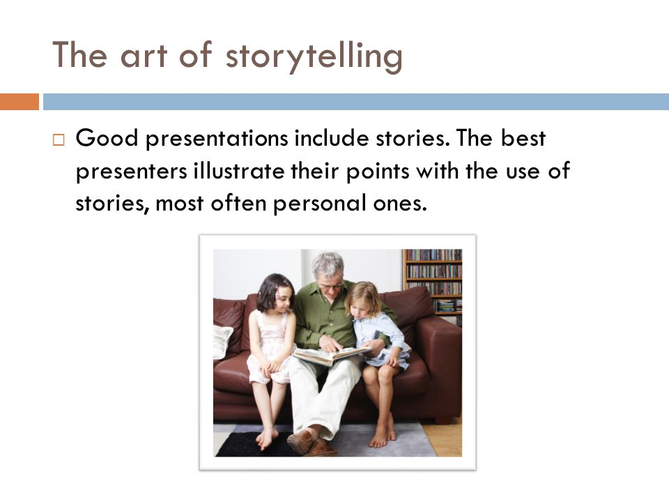 The art of storytelling  Good presentations include stories.