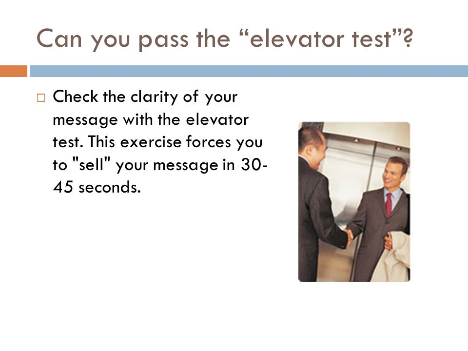 Can you pass the elevator test . Check the clarity of your message with the elevator test.