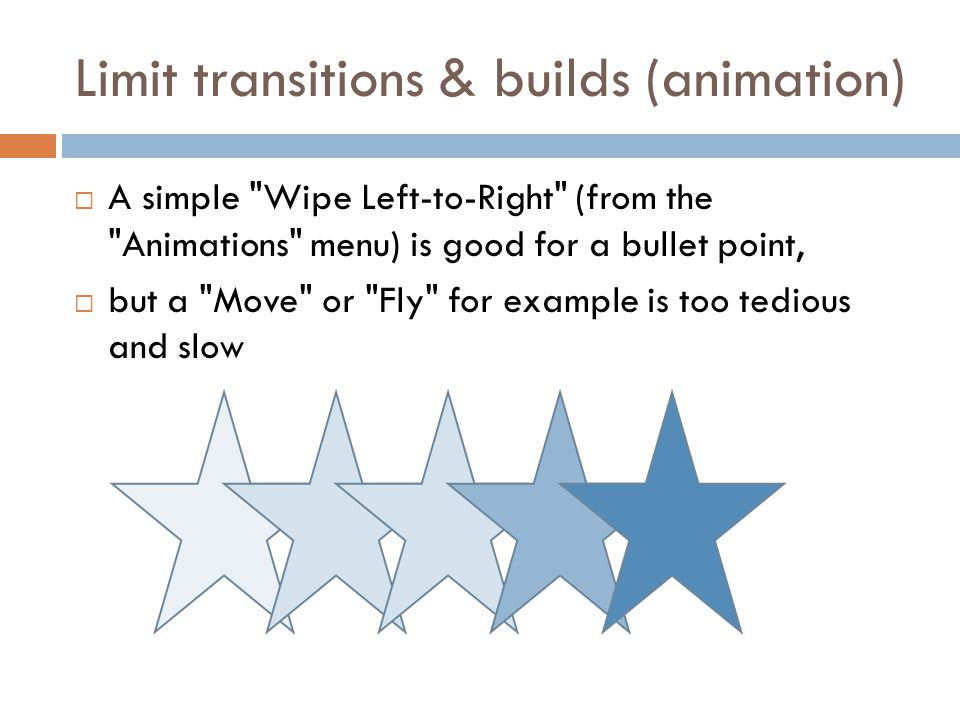 Limit transitions & builds (animation)  A simple Wipe Left-to-Right (from the Animations menu) is good for a bullet point,  but a Move or Fly for example is too tedious and slow