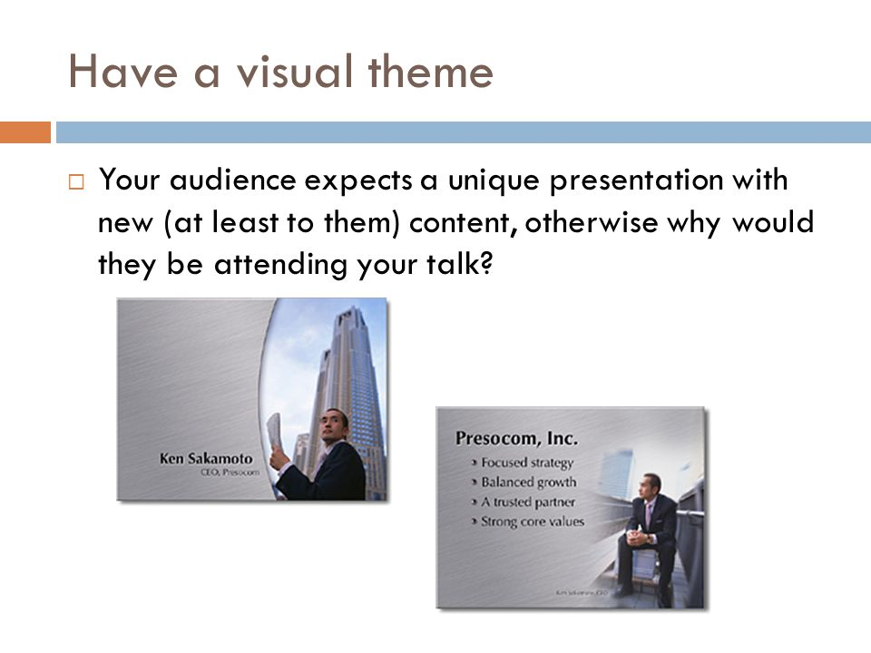Have a visual theme  Your audience expects a unique presentation with new (at least to them) content, otherwise why would they be attending your talk