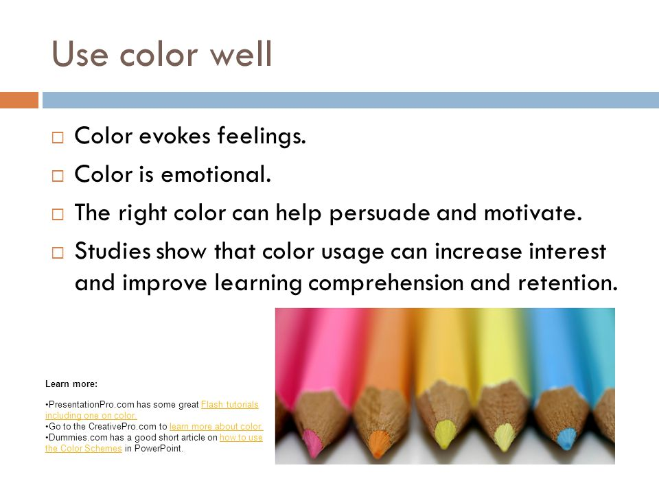 Use color well  Color evokes feelings. Color is emotional.