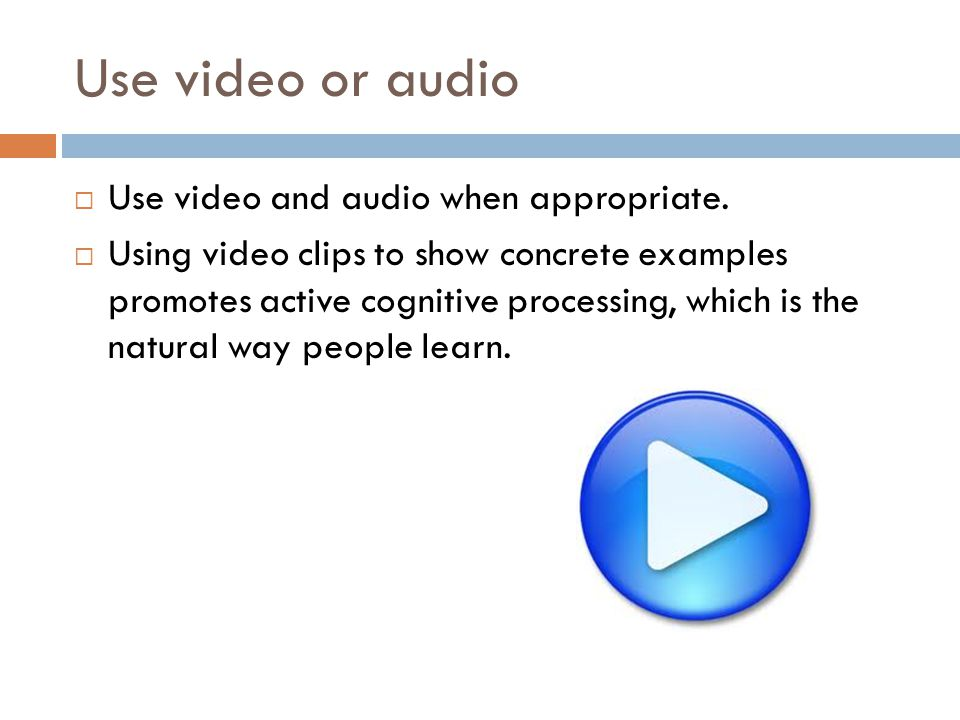 Use video or audio  Use video and audio when appropriate.