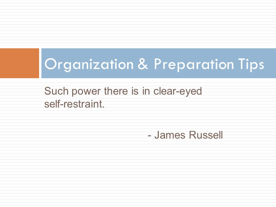 Such power there is in clear-eyed self-restraint. - James Russell Organization & Preparation Tips