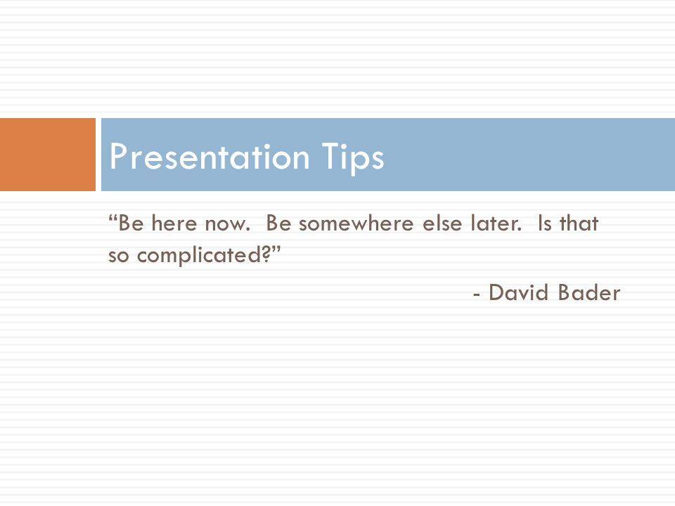 Be here now. Be somewhere else later. Is that so complicated? - David Bader Presentation Tips
