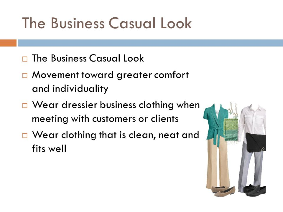 The Business Casual Look  The Business Casual Look  Movement toward greater comfort and individuality  Wear dressier business clothing when meeting with customers or clients  Wear clothing that is clean, neat and fits well