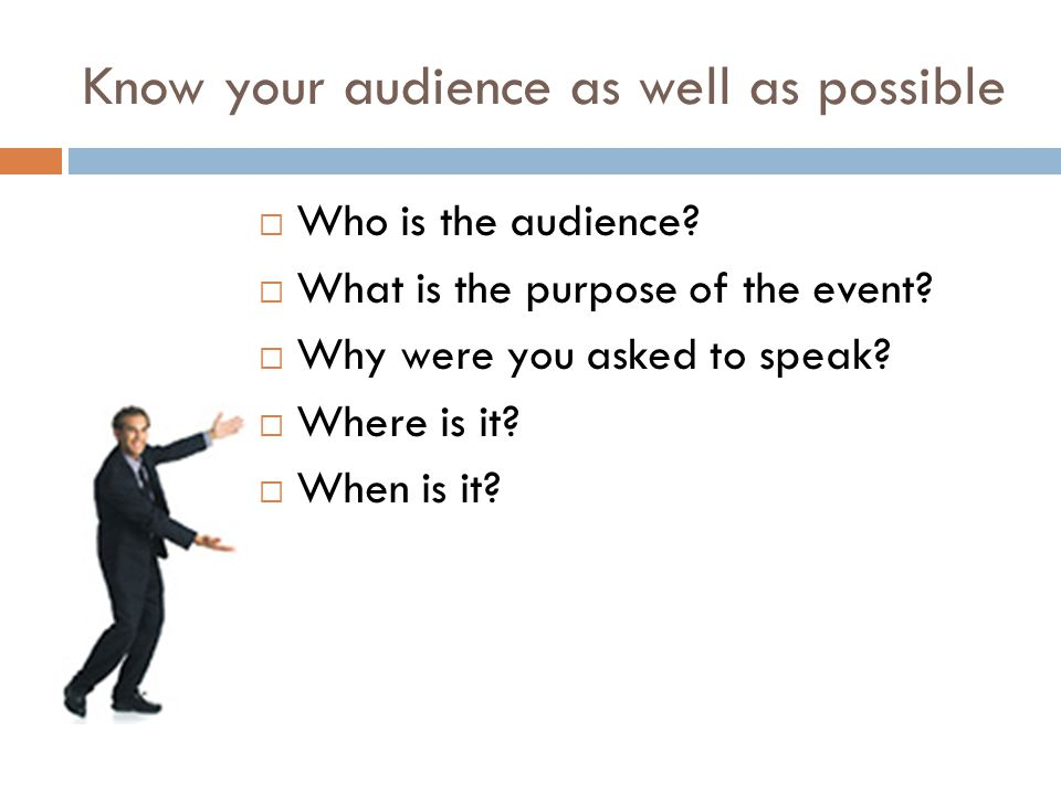 Know your audience as well as possible  Who is the audience.