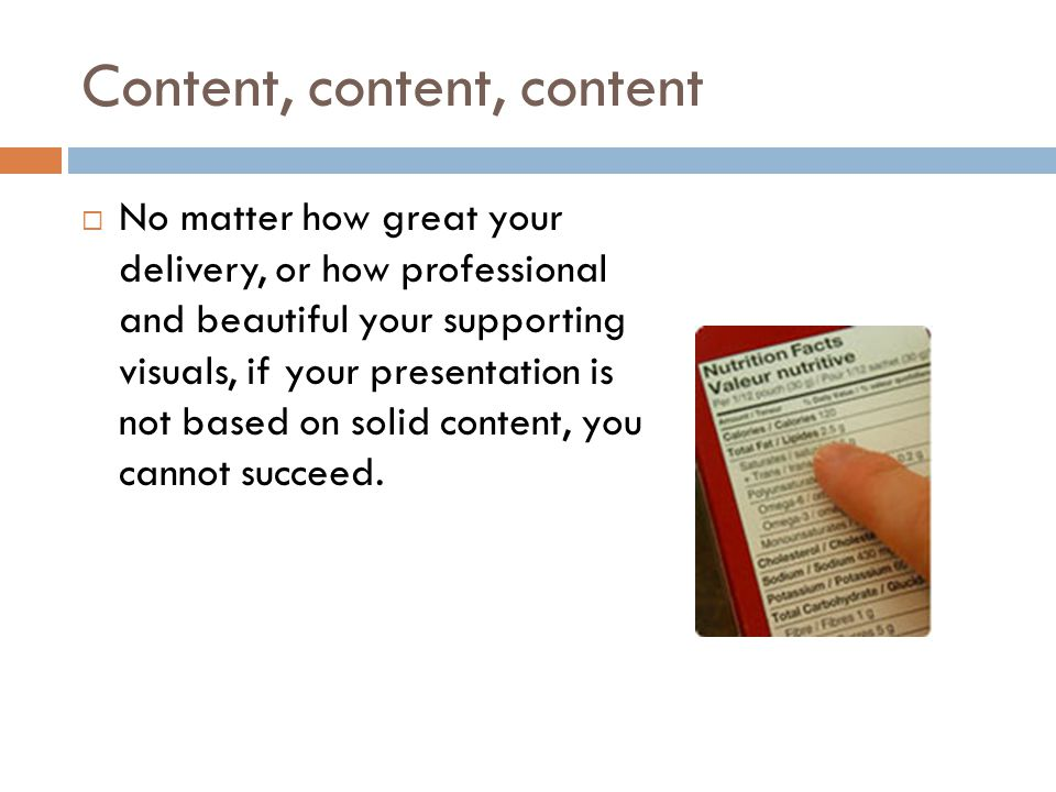Content, content, content  No matter how great your delivery, or how professional and beautiful your supporting visuals, if your presentation is not based on solid content, you cannot succeed.