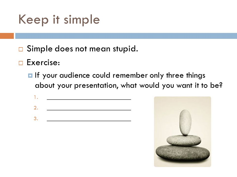 Keep it simple  Simple does not mean stupid.