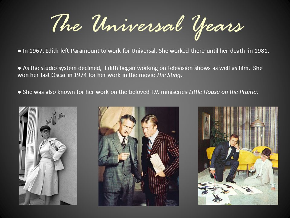 The Universal Years ● In 1967, Edith left Paramount to work for Universal. She worked there until her death in 1981. ● As the studio system declined,