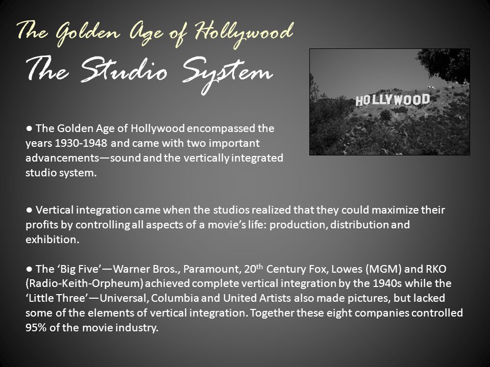 The Studio System The Golden Age of Hollywood ● The Golden Age of Hollywood encompassed the years 1930-1948 and came with two important advancements—s
