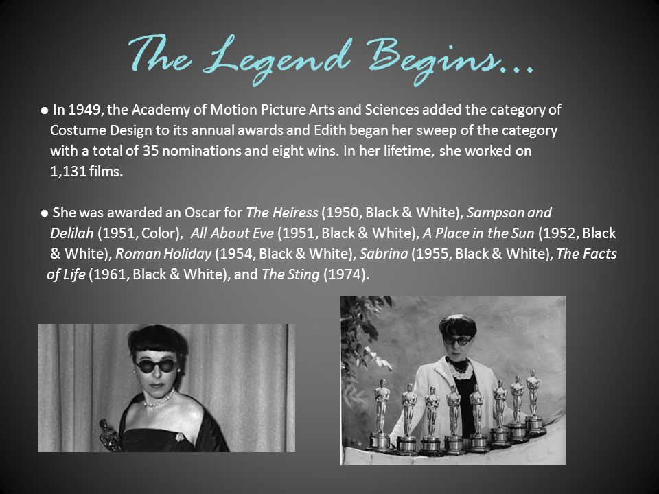 The Legend Begins… ● In 1949, the Academy of Motion Picture Arts and Sciences added the category of Costume Design to its annual awards and Edith began her sweep of the category with a total of 35 nominations and eight wins.