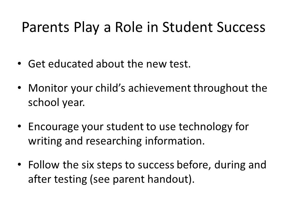 Parents Play a Role in Student Success Get educated about the new test. Monitor your child's achievement throughout the school year. Encourage your st