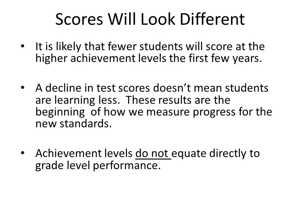 Scores Will Look Different It is likely that fewer students will score at the higher achievement levels the first few years. A decline in test scores