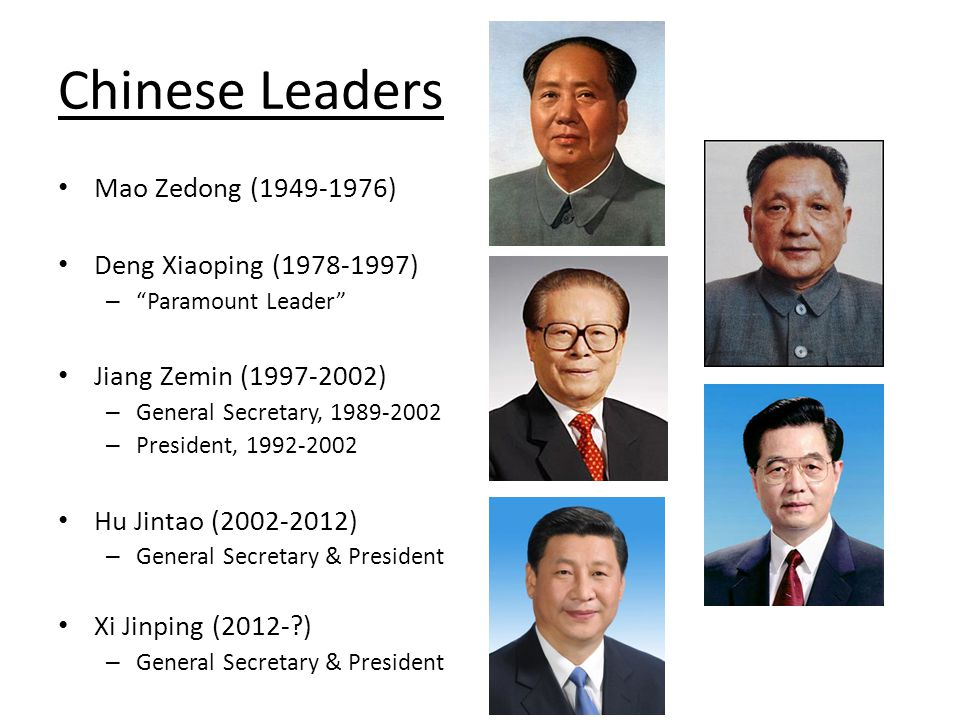 Chinese Leaders Mao Zedong (1949-1976) Deng Xiaoping (1978-1997) – Paramount Leader Jiang Zemin (1997-2002) – General Secretary, 1989-2002 – President, 1992-2002 Hu Jintao (2002-2012) – General Secretary & President Xi Jinping (2012- ) – General Secretary & President